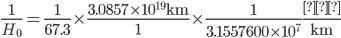 {\displaystyle \frac{1}{H_0}=\frac{1}{67.3}\times\frac{3.0857\times10^{19}\mathrm{km}}{1}\times\frac{1}{3.1557600\times10^7}\mathrm{\frac{年}{km}}}