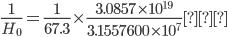 {\displaystyle \frac{1}{H_0}=\frac{1}{67.3}\times\frac{3.0857\times10^{19}}{3.1557600\times10^7}\mathrm{年}}