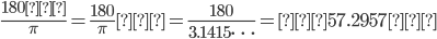 {\displaystyle \frac{180度}{\pi}=\frac{180}{\pi}度=\frac{180}{3.1415\cdots}=約57.2957度}