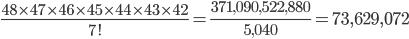 {\displaystyle \frac{48 \times 47 \times 46 \times 45 \times 44 \times 43 \times 42}{7!}=\frac{371,090,522,880}{5,040}=73,629,072}