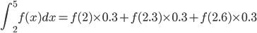 {\displaystyle \int^5_2 f(x)dx=f(2)\times0.3+f(2.3)\times0.3+f(2.6)\times0.3}