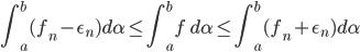 {\displaystyle \int_a^b (f_n - \epsilon_n ) d \alpha \le \int_a^b f \ d \alpha \le \int_a^b (f_n + \epsilon_n ) d \alpha }