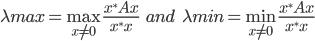{\displaystyle \lambda_\mathrm{max} = \max_{x \neq 0 } \frac{x^* A x}{x^* x} \;\;\; and \;\;\; \lambda_\mathrm{min} = \min_{x \neq 0 } \frac{x^* A x}{x^* x} }