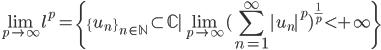 {\displaystyle \lim_{p \to \infty}l^p=\{ \{u_n\}_{n\in\mathbb{N}} \subset \mathbb{C} \mid\lim_{p \to \infty}(\sum_{n=1}^\infty |u_n|^p)^{\frac{1}{p}} \lt +\infty \} }