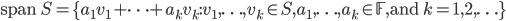 {\displaystyle \mathrm{span} \ S = \{ a_1 v_1 + \cdots + a_k v_k : v_1 ,\ldots, v_k \in S,a_1,\ldots,a_k \in \mathbb{F}, \mathrm{and} \ k=1,2,\ldots \} }