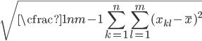 {\displaystyle \sqrt{\cfrac{1}{nm-1}\sum_{k=1}^{n}\sum_{l=1}^{m}(x_{kl}-\bar{x})^2}}