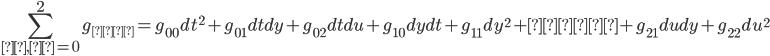 {\displaystyle \sum_{ ν , μ = 0 }^{ 2 } g_{μν}={g_{00}dt^{2}}+{g_{01}dtdy}+{g_{02}dtdu}+{g_{10}dydt}+{g_{11}dy^{2}}+……+{g_{21}dudy}+{g_{22}du^{2}}}