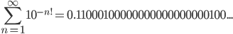 {\displaystyle \sum_{n=1}^{\infty}{10^{-n!}}=0.11000100000000000000000100...}