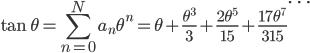 {\displaystyle \tan{\theta}=\sum_{n=0}^{N}a_n\theta^n=\theta+\frac{\theta^3}{3}+\frac{2\theta^5}{15}+\frac{17\theta^7}{315}\cdots}