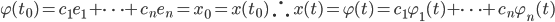 {\displaystyle \varphi(t_0)=c_1e_1+\cdots+c_ne_n=x_0=x(t_0)\ \therefore\ x(t)=\varphi(t)=c_1\varphi_1(t)+\cdots+c_n\varphi_n(t) }