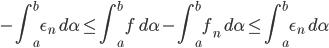 {\displaystyle - \int_a^b \epsilon_n \ d \alpha \le \int_a^b f \ d \alpha - \int_a^b f_n \ d \alpha \le \int_a^b \epsilon_n \ d \alpha }