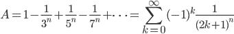 {\displaystyle A=1-\frac{1}{3^n}+\frac{1}{5^n}-\frac{1}{7^n}+\dots=\sum_{k=0}^\infty(-1)^k\frac{1}{(2k+1)^n}}