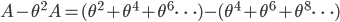 {\displaystyle A-\theta^2A=(\theta^2+\theta^4+\theta^6\cdots)-(\theta^4+\theta^6+\theta^8\cdots)}