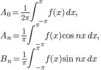 {\displaystyle A_0=\frac{1}{2\pi}\int_{-\pi}^{\pi}f(x)\,dx},\\{\displaystyle A_n=\frac{1}{\pi}\int_{-\pi}^{\pi}f(x)\cos nx\,dx},\\{\displaystyle B_n=\frac{1}{\pi}\int_{-\pi}^{\pi}f(x)\sin nx\,dx}