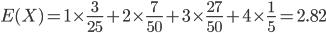 {\displaystyle E(X)=1\times\frac{3}{25}+2\times\frac{7}{50}+3\times\frac{27}{50}+4\times\frac{1}{5}=2.82 }