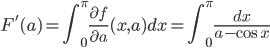 {\displaystyle F'(a)=\int_0^\pi\frac{\partial f}{\partial a}(x,a)dx=\int_0^\pi\frac{dx}{a-\cos x}}