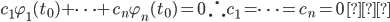 {\displaystyle c_1 \varphi_1(t_0) + \cdots + c_n \varphi_n(t_0) = 0 \ \therefore c_1 = \cdots = c_n = 0\ □}