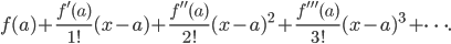 {\displaystyle f(a)+{\frac {f'(a)}{1!}}(x-a)+{\frac {f''(a)}{2!}}(x-a)^{2}+{\frac {f'''(a)}{3!}}(x-a)^{3}+\cdots . }
