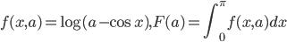 {\displaystyle f(x,a)=\log(a-\cos x),F(a)=\int_0^\pi f(x,a)dx}