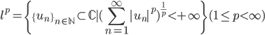 {\displaystyle l^p=\{ \{u_n\}_{n\in\mathbb{N}} \subset \mathbb{C} \mid(\sum_{n=1}^\infty |u_n|^p)^{\frac{1}{p}} \lt +\infty \}   (1\leq p \lt \infty)}