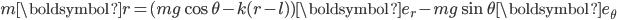 {\displaystyle m\boldsymbol{r} = (mg\cos \theta-k(r-l))\boldsymbol{e_r} -mg\sin \theta \boldsymbol{e_\theta}}