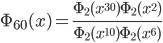 {\displaystyle\Phi_{60}(x)=\frac{\Phi_2(x^{30})\Phi_2(x^2)}{\Phi_2(x^{10})\Phi_2(x^6)}}