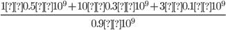 {\displaystyle\frac{1 × 0.5 × 10^9 + 10 × 0.3 × 10^9 + 3 × 0.1 × 10^9}{0.9 × 10^9}}
