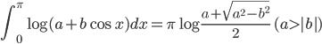{\displaystyle\int_0^\pi\log(a+b\cos x)dx=\pi\log\frac{a+\sqrt{a^2-b^2}}{2}\quad (a\gt|b|)}