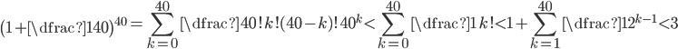 {\displaystyle\left(1+\dfrac1{40}\right)^{40}=\sum_{k=0}^{40}\dfrac{40!}{k!(40-k)!40^k}<\sum_{k=0}^{40}\dfrac1{k!}<1+\sum_{k=1}^{40}\dfrac1{2^{k-1}}<3}