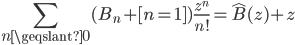 {\displaystyle\sum_{n\geqslant 0}(B_n+[n=1])\frac{z^n}{n!}=\hat{B}(z)+z}