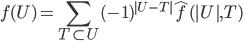 {\displaystyle{ f(U) = \sum_{T \subset U} (-1)^{|U-T|} \hat{f}(|U|,T)}}