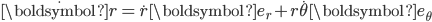 {\dot{\boldsymbol{r}}}=\dot{r}\boldsymbol{e_r}+r\dot{\theta}\boldsymbol{e_\theta}