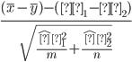 {\frac{(\overline{x}-\overline{y})-(μ_1-μ_2)}{\sqrt{\frac{\hatσ_1^2}{m} + \frac{\hatσ_2^2}{n}}}}