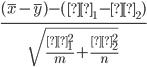 {\frac{(\overline{x}-\overline{y})-(μ_1-μ_2)}{\sqrt{\frac{σ_1^2}{m} + \frac{σ_2^2}{n}}}}