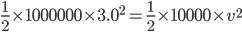 {\frac{1}{2}\times 1000000\times 3.0^{2}=\frac{1}{2}\times 10000\times v^{2}}
