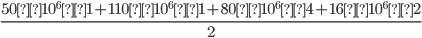 {\frac{50 × 10^6 × 1 + 110 × 10^6 × 1 + 80 × 10^6 × 4 + 16 × 10^6 × 2}{2}}
