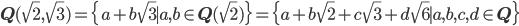 {\mathbf Q}(\sqrt{2},\sqrt{3}) = \{a+b\sqrt{3} \mid a,b\in {\mathbf Q}(\sqrt{2})\} = \{a+b\sqrt{2}+c\sqrt{3}+d\sqrt{6} \mid a,b,c,d \in {\mathbf Q}\}