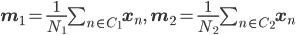 {\mathbf m}_1=\frac{1}{N_1}\sum_{n\in C_1}{\mathbf x}_n,\,\,\,\,{\mathbf m}_2=\frac{1}{N_2}\sum_{n\in C_2}{\mathbf x}_n