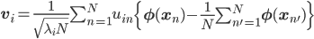 {\mathbf v}_i =\frac{1}{\sqrt{\lambda_i N}}  \sum_{n=1}^N u_{in}\left\{{\mathbf \phi}({\mathbf x}_n)-\frac{1}{N}\sum_{n'=1}^N{\mathbf \phi}({\mathbf x}_{n'})\right\}