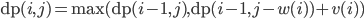 {{\rm dp}(i, j) = {\rm max}({\rm dp}(i-1, j), {\rm dp}(i-1, j-w(i))+ v(i))}