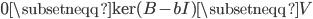 {0 \subsetneqq \operatorname{ker}(B - bI) \subsetneqq V}