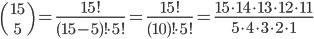 {15 \choose 5} = \frac{15!}{(15-5)! \cdot 5!} = \frac{15!}{(10)! \cdot 5!} = \frac{15\cdot14\cdot13\cdot12\cdot11}{5\cdot4\cdot3\cdot2\cdot1}