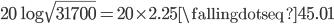 {20\log\sqrt{31700} = 20 \times 2.25 \fallingdotseq 45.01}