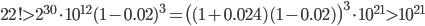 {22!>2^{30}\cdot10^{12}(1-0.02)^3=\bigl((1+0.024)(1-0.02)\bigr)^3\cdot10^{21}>10^{21}}