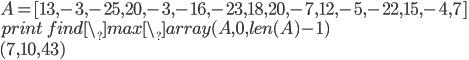 {A = [13,-3,-25,20,-3,-16,-23,18,20,-7,12,-5,-22,15,-4,7] \\ print\;find\_ max\_ array(A,0,len(A)-1)\\ (7,10,43)}