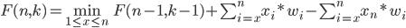 {F(n, k) = \min_{ 1 \leq x \leq n } F(n-1, k-1) + \sum_{i=x}^{n} x_i * w_i - \sum_{i=x}^{n} x_n * w_i}