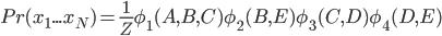 {Pr(x_1...x_N) = \frac{1} {Z} \phi_1(A,B,C)\phi_2(B,E)\phi_3(C,D)\phi_4(D,E)}