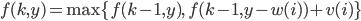 {f(k, y) = {\rm max}\{f(k-1, y),\ f(k-1, y-w(i))+ v(i)\}}