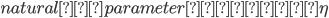 {natural parameter : \eta }