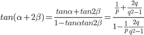{tan (\alpha+2\beta) = \frac {tan\alpha + tan2\beta} {1-tan\alpha tan2\beta} = \frac {\frac{1} {p} + \frac {2q} {q^2-1}} {1- \frac{1}{p} \frac{2q}{q^2-1}}}